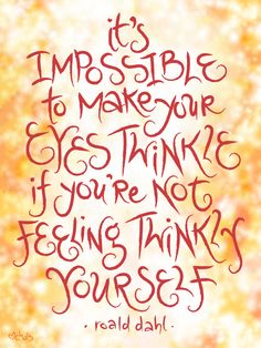 It's impossible to make your eyes twinkle if you're not feeling twinkly yourself.  --Roald Dahl