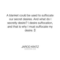"Jarod Kintz - ""A blanket could be used to suffocate our secret desires. And what do I secretly desire?..."". humor, funny, strange, random, weird, surreal, wild, bizarre, brick-and-blanket-test, unexpected, brick-and-blanket-uses, brick-and-blanket-iq-test, brick-and-blanket-responses"