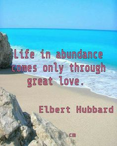 Life in abundance comes only through great love. Elbert Hubbard #life #abundance #greatlove #lovequotes #lifequotes #lifequotestoliveby #lovelife #quoteatoliveby #paradise #writer #art #elberthubbard #quoteart #inspireme #quotestoinspire #quotesaboutlife #lifeis #quotesaboutloveandlife #lifeisart #love #images #photography #photos #quotes #quoteapic #beaches #lifestyle #beauty #nature #beautyinfluencer #brainyquotes