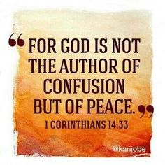 """For God is not the author of confusion but of peace, as in all the churches of the saints."" ‭‭I Corinthians‬ ‭14:33‬ ‭NKJV‬‬ confusion is not God's way. Confusion is the Devil's tool."