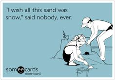 'I wish all this sand was snow,' said nobody, ever.