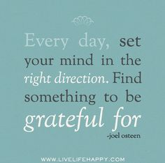 Every day, set your mind in the right direction. Find something to be grateful for. -Joel Osteen by deeplifequotes, Great Quotes, Quotes To Live By, Me Quotes, Motivational Quotes, Inspirational Quotes, Uplifting Quotes, Wall Quotes, Attitude Of Gratitude, Gratitude Quotes