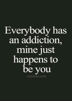 Everybody has an addiction mine just happens to be you xxx