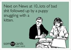 Next on News at 10...lots of bad shit followed up by a puppy snuggling with a kitten.