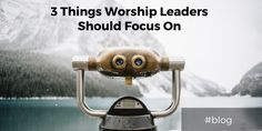 3 Things Worship Leaders Should Focus On