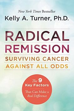 Radical Remission: Surviving Cancer Against All Odds by Kelly A., PhD Turner