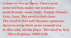 The Ellen Hopkins Quote of the Day (created for you here in Denver while I wait for my Reno flight) is from IMPULSE Make Out Session, Male Male, Book Quotes, Making Out, Book Worms, Quote Of The Day, Lust, Literature, Poems