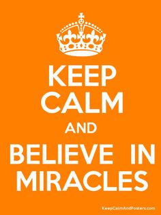 Keep Calm and BELIEVE  IN MIRACLES