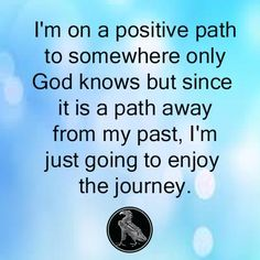 I'm on a positive path to somewhere only God knows but since it is a path away from my past, I'm just going to enjoy the journey.