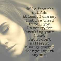 """Hello by Adele   """"Hello from the outside At least I can say that I've tried to tell you I'm sorry, for breaking your heart, But it don't matter, it clearly doesn't tear you apart anymore"""""""