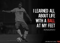 """I learned all about life with a ball at my feet."" - Ronaldinho Soccer Quote"