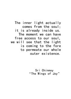 """The inner light actually comes from the soul ..."" -Sri Chinmoy"
