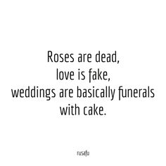 Roses are dead, love is fake, weddings are basically funerals with cake.