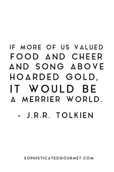 """""""If more of us valued food and cheer and song above hoarded gold, it would be a merrier world."""" AMEN!!! #foodquote #quote #wordsofwisdom #quotes"""