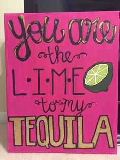 """""""You are the lime to my tequila"""" canvas -- I like tequila so naturally I had to make this for my big!"""