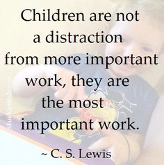 """""""Children are not a distraction from more important work, they are the most important work."""" ~ C. S. Lewis #quote"""