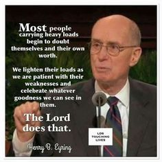 Most people carrying heavy loads begin to doubt themselves and their own worth.  We lighten their loads as we are patient with their weaknesses and celebrate whatever goodness we can see in them.  The Lord does that.  Elder Henry B. Eyring