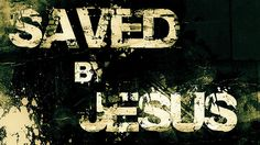 Saved by Jesus. Thank You Lord