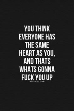 you think everyone has the same heart as you, and that's what's gonna fuck you up