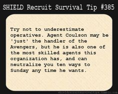 S.H.I.E.L.D. Recruit Survival Tip #385:Try not to underestimate operatives. Agent Coulson may be 'just' the handler of the Avengers, but he is also one of the most skilled agents this organization has, and can neutralize you ten ways to Sunday any time he wants. [Submitted by cleareyesfullheartscantlosee]