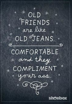 Old friends are like old jeans: comfortable and they compliment your ass...