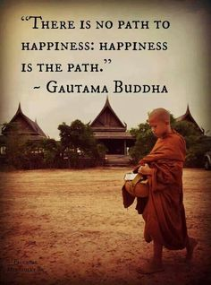 """""""There is no path to happiness. Happiness is the path."""""""