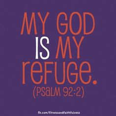"""My God IS my Refuge. """"I will say of the LORD, """"He is my refuge and my fortress, my God, in whom I trust""""…Psalm 92:2."""