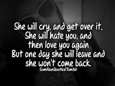she will cry, and get over it. he will haet you, and then love you again. but one day she will leave and she won't come back