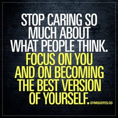 Stop caring so much about what people think. Focus on you and on becoming the best version of yourself. | Posted By: NewHowToLoseBellyFat.com