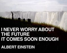 Never worry about future.