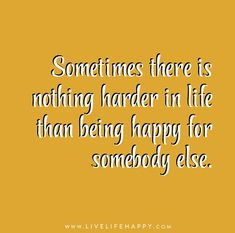 Sometimes there is nothing harder in life than being happy for somebody else.