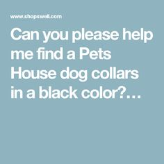 Can you please help me find a Pets House dog collars in a black color?…