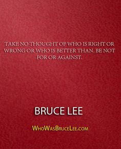 """Take no thought of who is right or wrong or who is better than. Be not for or against."" - Bruce Lee - http://whowasbrucelee.com/?p=332"