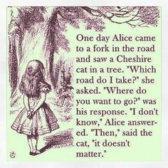 "Alice in Wonderland by Lewis Carroll ""One day Alice came to a fork in the road and saw a Cheshire cat in a tree. 'Which road do I take?' she asked. 'Where do you want to go?' was his response. 'I don't know,' Alice answered. 'Then,' said the cat, 'it doesn't matter.'"""