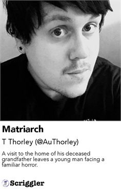 Matriarch by T Thorley (@AuThorley) https://scriggler.com/detailPost/story/50725 A visit to the home of his deceased grandfather leaves a young man facing a familiar horror.