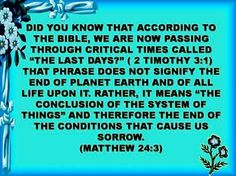 Did you know that according to the Bible, we are now passing through critical times called, the last days? 2 Timothy 3:1. That phrase does not signify the end of planet earth and of all life upon it. Rather, it means, the conclusion of the system of things, and therefore the end of the conditions that cause sorrow. Matthew 24:3.