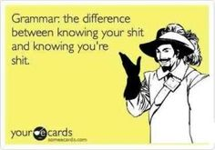 wish this was more school approp  Grammar: the difference between knowing your sh-- and knowing you're sh--!