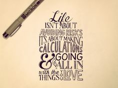 """""""Life isn't about avoiding risks, it's about making calculations & going all in with the things you love"""""""