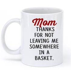 Mom thanks for not leaving me somewhere in a basket mug – Shirtoopia