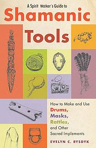 A SPIRIT WALKERS GUIDE TO SHAMANIC TOOLS: How to make and use Drums, Masks, Rattles and Other Sacred Implements By Evelyn C. Rysdyk