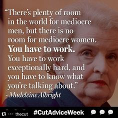 There's plenty of room in the world for mediocre men, but there is no room for mediocre women. You have to work. You have to work exceptionally hard, and you have to know what you're talking about - Madeleine Albright