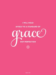 """I will hold myself to a standard of grace, not perfection."" I need this blown up into a 6'x6' or simply painted on my ceiling so it's the first thing I see when the lids fly open in the a.m."