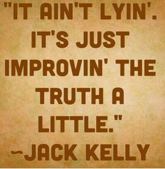 """""""It ain't lyin', it's just improvin' the truth a little."""" -Jack Kelly"""