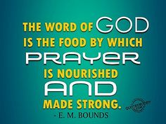 E M Bounds: the word of God is the food by which Prayer is nourished and made strong.