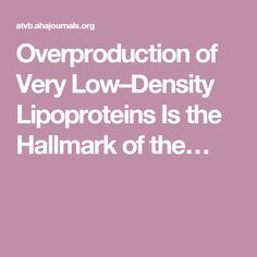 Overproduction of Very Low–Density Lipoproteins Is the Hallmark of the…