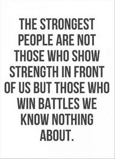 """The strongest people are not those who show strength in front of us but those who win battles we know nothing about."""