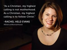 """As a Christian, my highest calling is not motherhood.  As a Christian, my highest calling is to follow Christ.""  - Rachel Held Evans"
