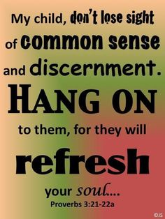 Don't lose sight of common sense and discernment... Proverbs3:21-22