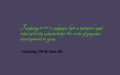 Fantasy is not a sickness but a natural and vital activity which helps the seeds of psychic development to grow. ~Carl Jung, CW 18, Para viii