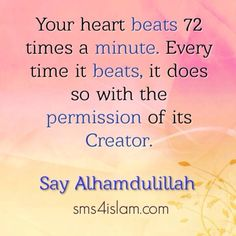 Your heart beats 72 times a minute. Every time it beats, it does so with the permission of its Creator.